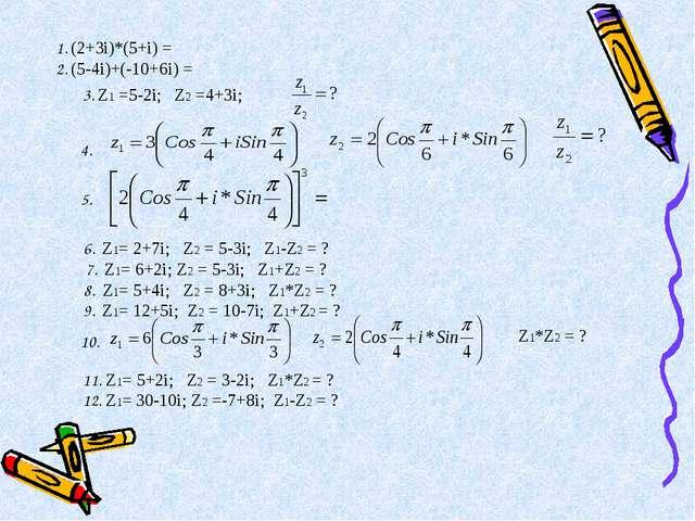 1. (2+3i)*(5+i) = 2. (5-4i)+(-10+6i) = 3. Z1 =5-2i; Z2 =4+3i; 4. 5. 6. Z1= 2+...
