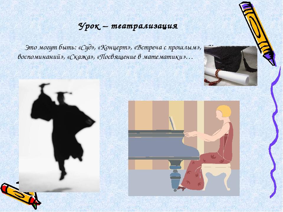Урок – театрализация Это могут быть: «Суд», «Концерт», «Встреча с прошлым», «...