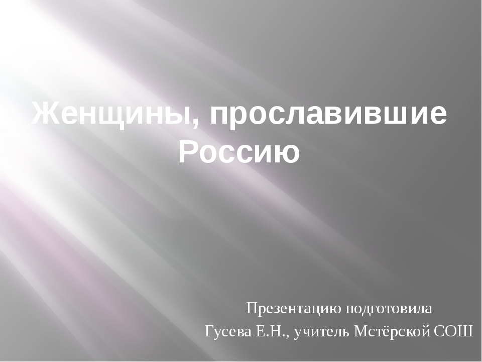 Женщины, прославившие Россию Презентацию подготовила Гусева Е.Н., учитель Мст...