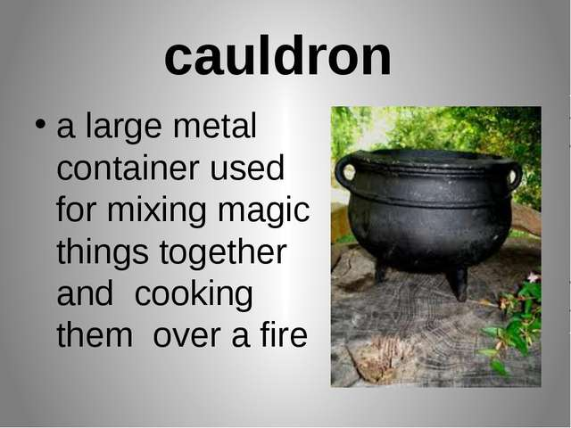 cauldron a large metal container used for mixing magic things together and co...