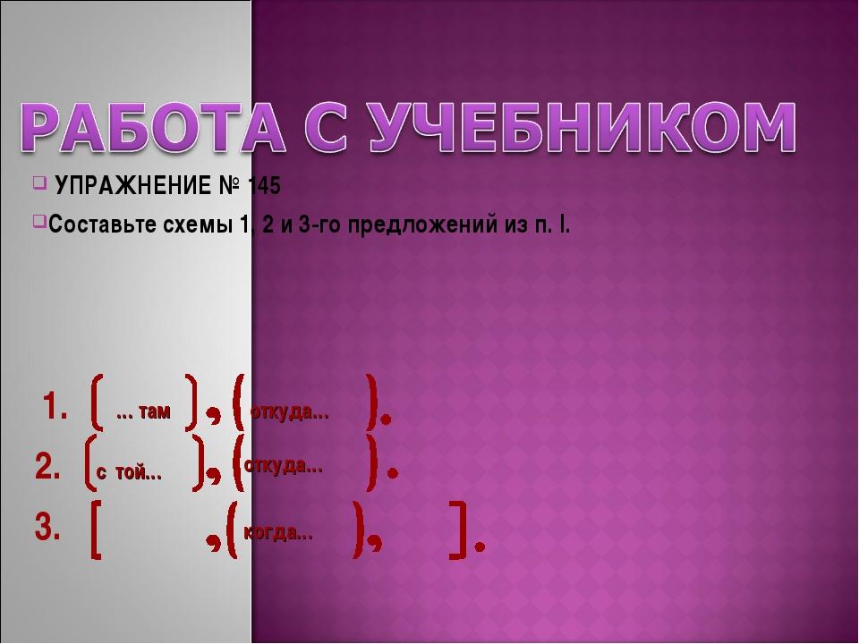 УПРАЖНЕНИЕ № 145 Составьте схемы 1, 2 и 3-го предложений из п. I. 1. откуда…...
