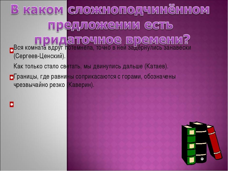 Вся комната вдруг потемнела, точно в ней задёрнулись занавески (Сергеев-Ценск...
