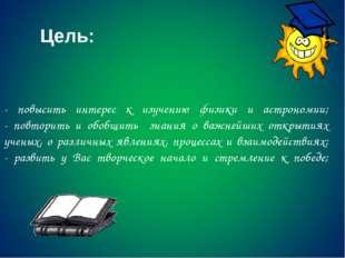 - повысить интерес к изучению физики и астрономии; - повторить и обобщить зна