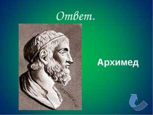Ответ. Архимед