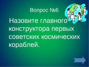 Вопрос №6 Назовите главного конструктора первых советских космических кораблей.