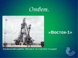 """Ответ. Космический корабль """"Восток-1"""" на стартовой площадке «Восток-1»"""