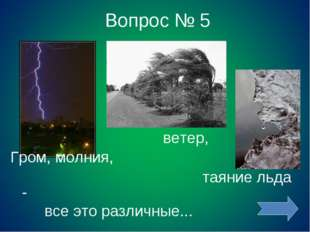 Вопрос № 5 ветер, Гром, молния, таяние льда - все это различные...