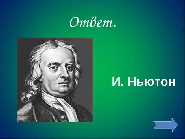 Ответ. И. Ньютон