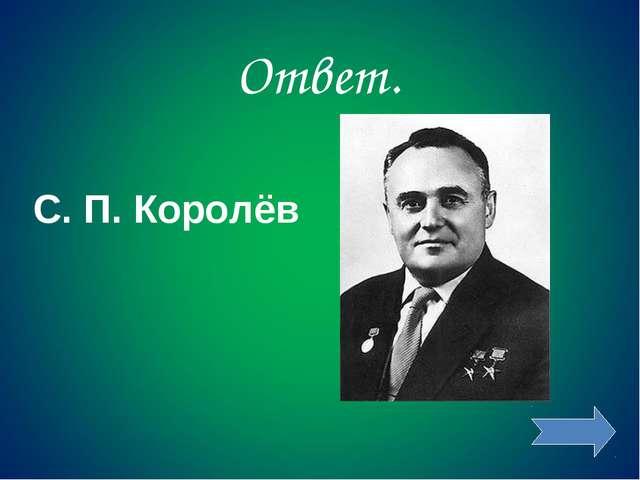 Ответ. С. П. Королёв
