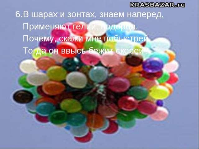 6.В шарах и зонтах, знаем наперед, Применяют гелий, водород. Почему, скажи мн...