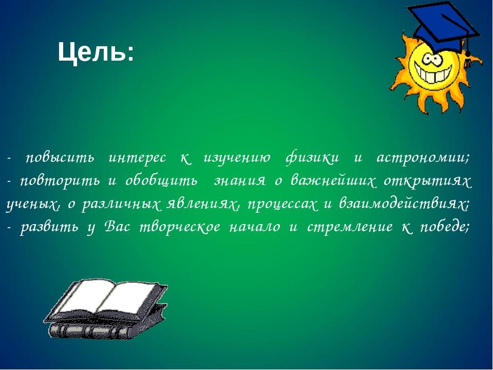 - повысить интерес к изучению физики и астрономии; - повторить и обобщить зна...