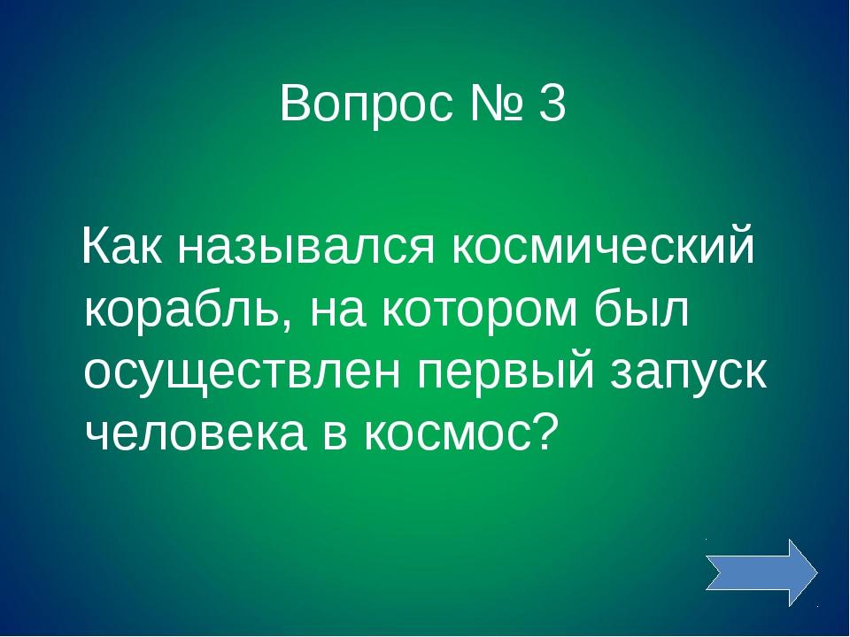 Вопрос № 3 Как назывался космический корабль, на котором был осуществлен перв...