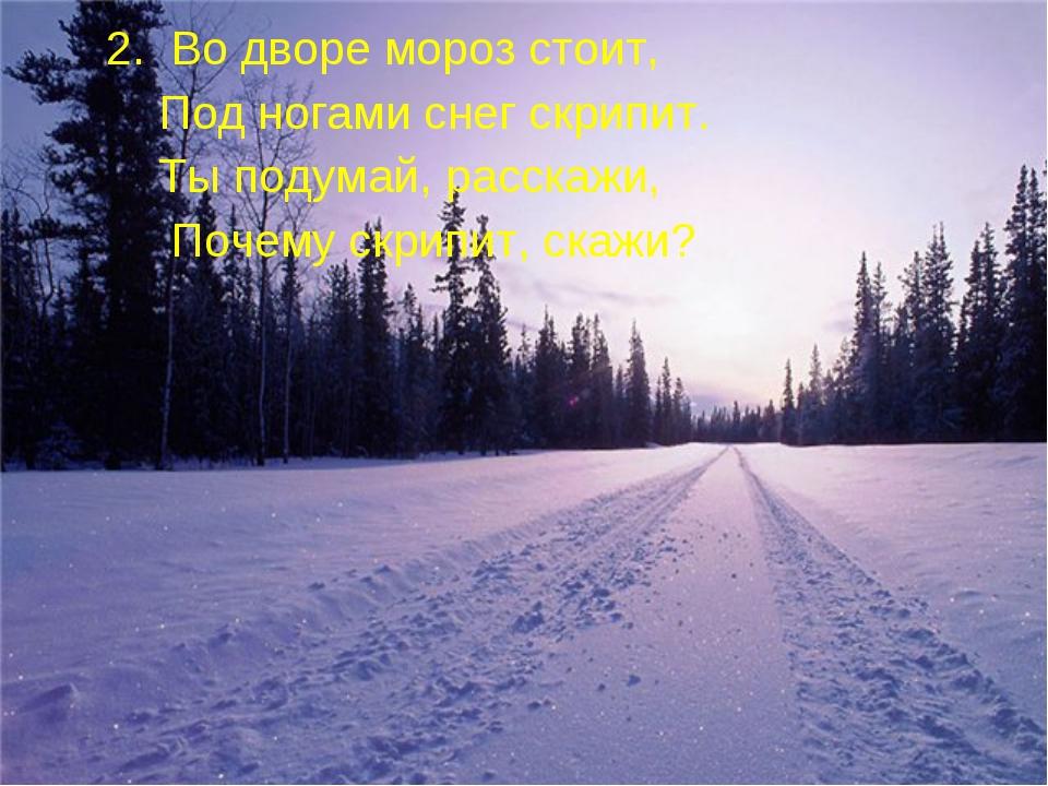 2. Во дворе мороз стоит, Под ногами снег скрипит. Ты подумай, расскажи, Поче...