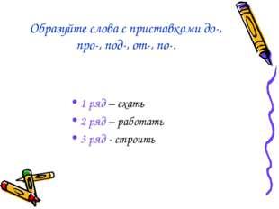 Образуйте слова с приставками до-, про-, под-, от-, по-. 1 ряд – ехать 2 ряд