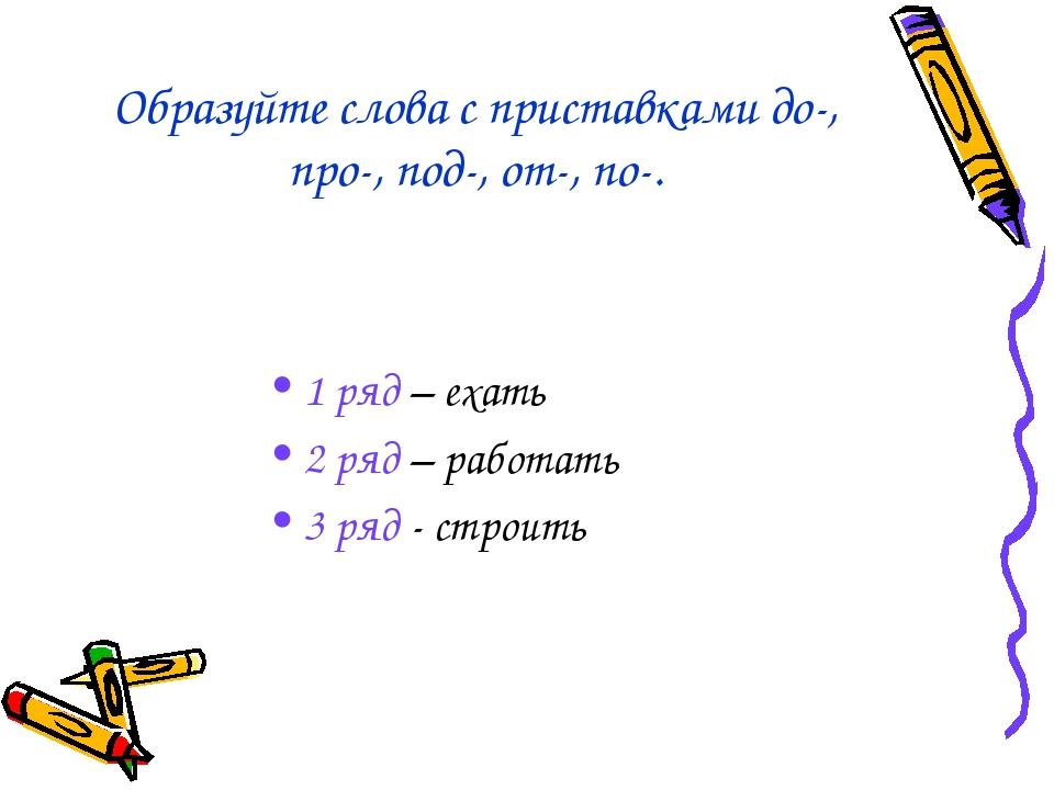 Образуйте слова с приставками до-, про-, под-, от-, по-. 1 ряд – ехать 2 ряд...
