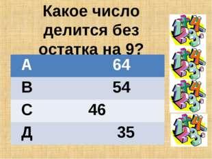 Какое число делится без остатка на 9? А 64 В 54 С 46 Д 35