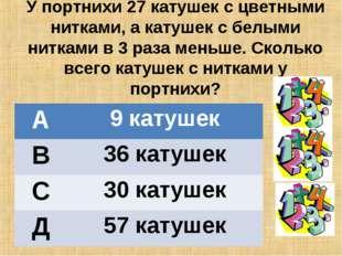 У портнихи 27 катушек с цветными нитками, а катушек с белыми нитками в 3 раза