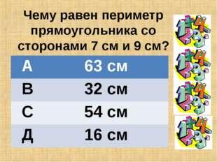 Чему равен периметр прямоугольника со сторонами 7 см и 9 см? А63 см В32 см