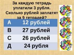 За каждую тетрадь уплатили 3 рубля. Сколько рублей заплатят за 9 тетрадей? А
