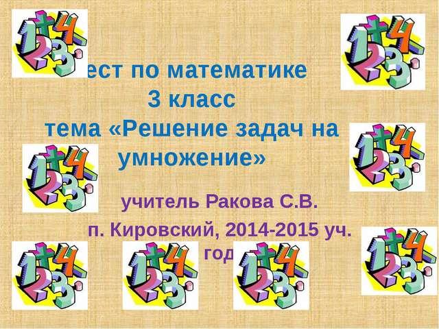 Тест по математике 3 класс тема «Решение задач на умножение» учитель Ракова С...