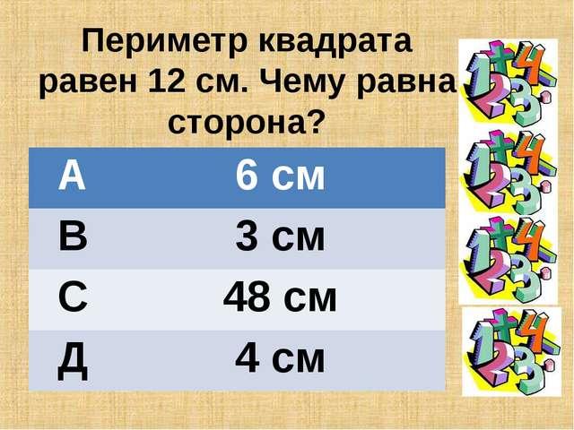 Периметр квадрата равен 12 см. Чему равна сторона? А6 см В3 см С48 см Д4 см
