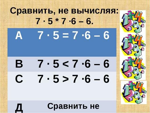 Сравнить, не вычисляя: 7 · 5 * 7 ·6 – 6. А7 · 5 = 7 ·6 – 6 В7 · 5 < 7 ·6 –...