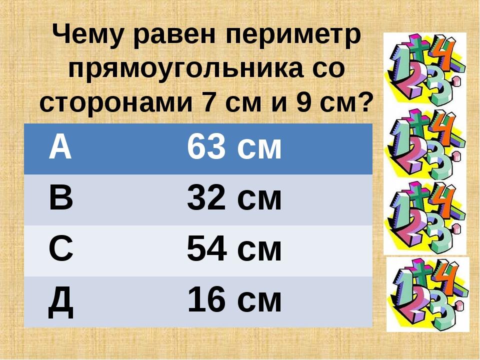 Чему равен периметр прямоугольника со сторонами 7 см и 9 см? А63 см В32 см...