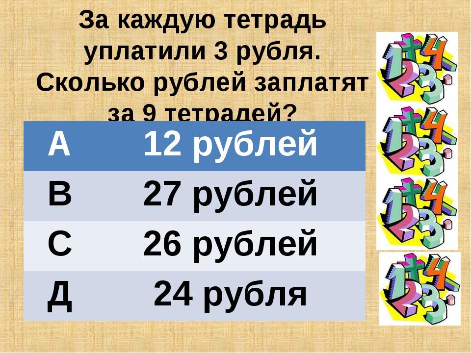 За каждую тетрадь уплатили 3 рубля. Сколько рублей заплатят за 9 тетрадей? А...