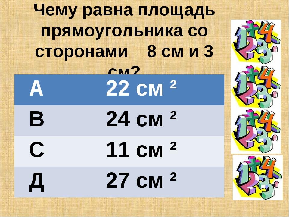 Чему равна площадь прямоугольника со сторонами 8 см и 3 см? А22 см ² В24 см...