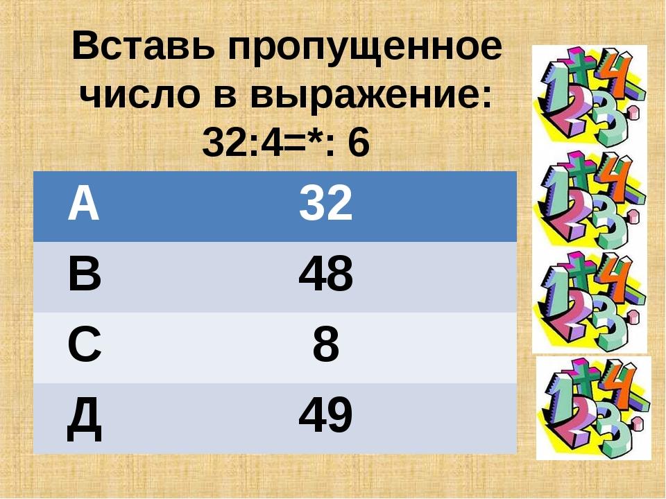 Вставь пропущенное число в выражение: 32:4=*: 6 А32 В48 С8 Д49