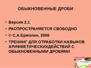 ОБЫКНОВЕННЫЕ ДРОБИ Версия 2.1 РАСПРОСТРАНЯЕТСЯ СВОБОДНО © С.А.Ермолин, 2000 Т