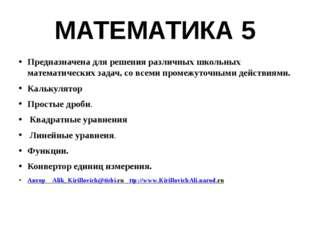 МАТЕМАТИКА 5 Предназначена для решения различных школьных математических зада