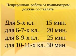 Непрерывная работа за компьютером должна составлять Для 5-х кл. 15 мин. для 6