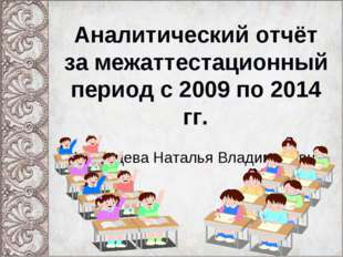 Аналитический отчёт за межаттестационный период с 2009 по 2014 гг. Кунгурцева