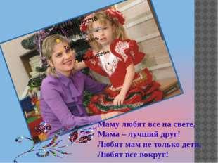 Маму любят все на свете, Мама – лучший друг! Любят мам не только дети, Любят