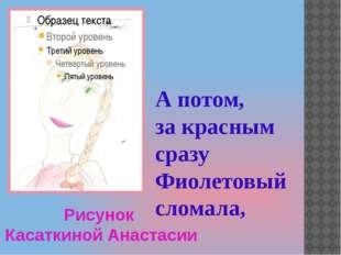 Рисунок Касаткиной Анастасии А потом, за красным сразу Фиолетовый сломала,