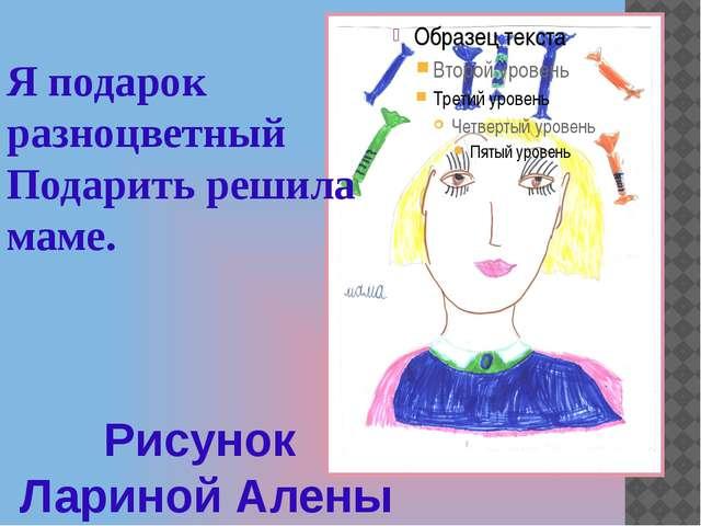 Рисунок Лариной Алены Я подарок разноцветный Подарить решила маме.