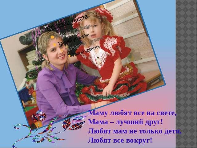 Маму любят все на свете, Мама – лучший друг! Любят мам не только дети, Любят...