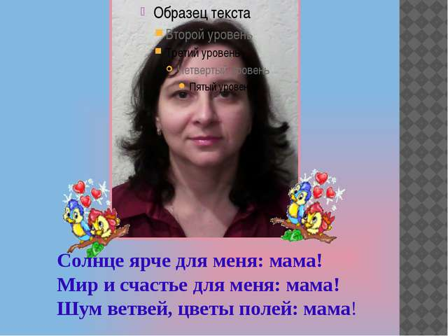 Солнце ярче для меня: мама! Мир и счастье для меня: мама! Шум ветвей, цветы...