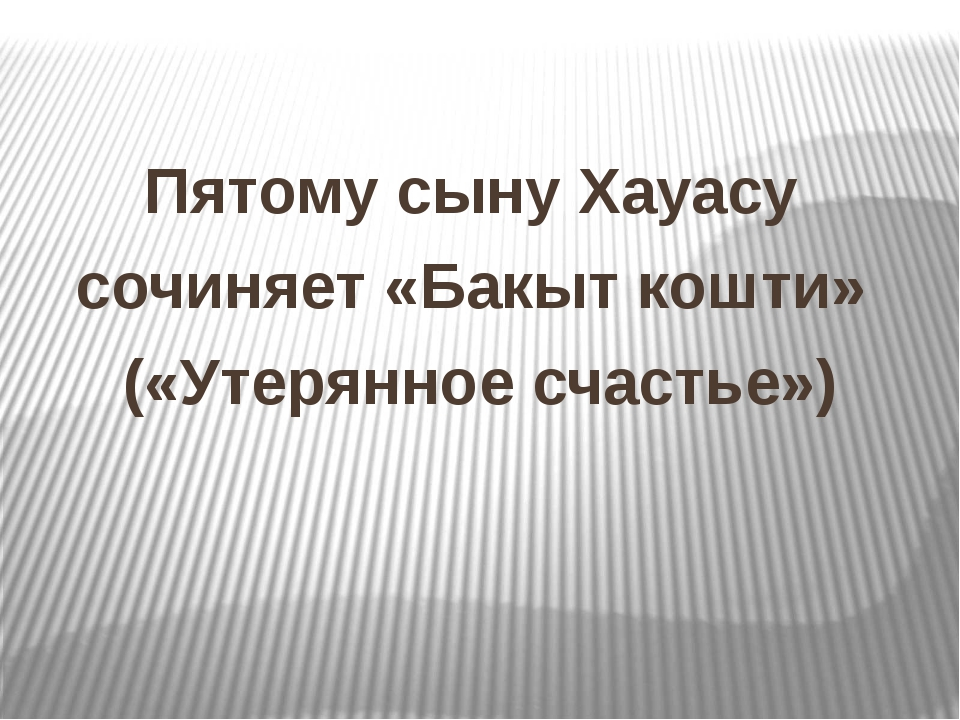 Пятому сыну Хауасу сочиняет «Бакыт кошти» («Утерянное счастье»)