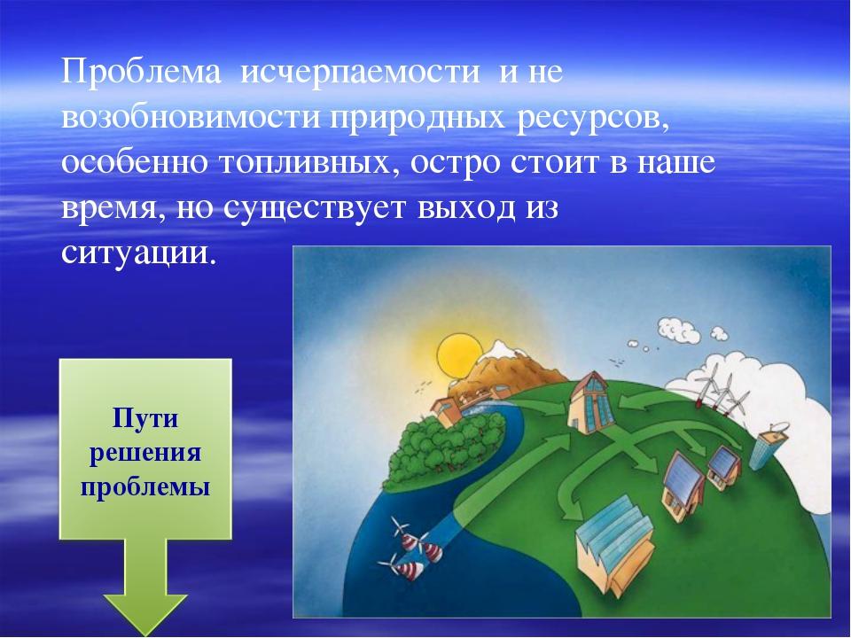 Проблема исчерпаемости и не возобновимости природных ресурсов, особенно топли...