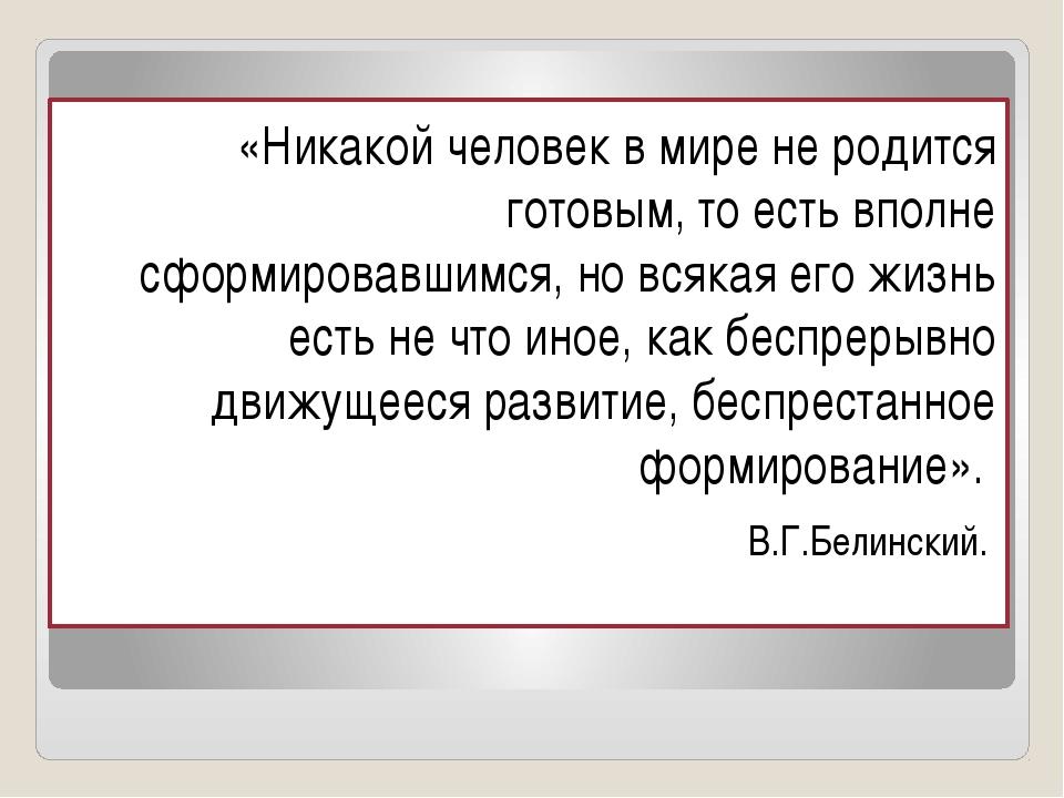 «Никакой человек в мире не родится готовым, то есть вполне сформировавшимся,...