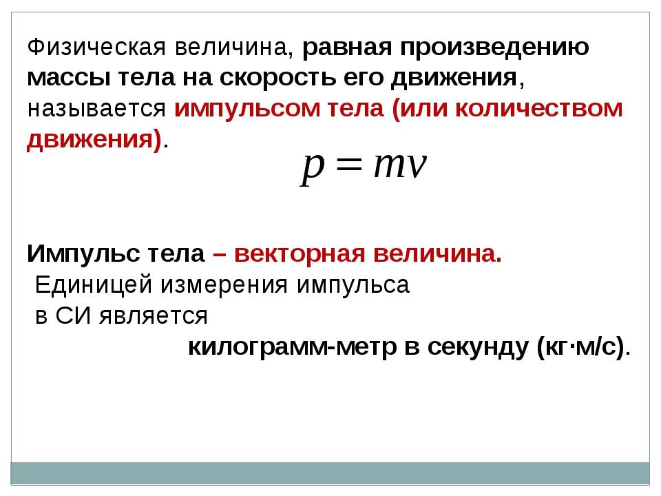 Физическая величина, равная произведению массы тела на скорость его движения,...