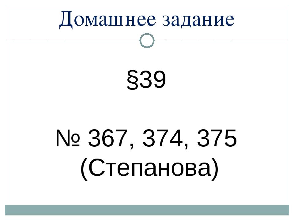 Домашнее задание §39 № 367, 374, 375 (Степанова)