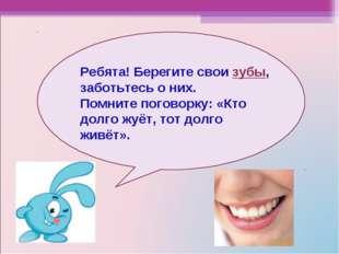 Ребята! Берегите свои зубы, заботьтесь о них. Помните поговорку: «Кто долго ж