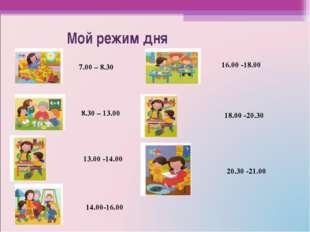 Мой режим дня 7.00 – 8.30 8.30 – 13.00 13.00 -14.00 14.00-16.00 16.00 -18.00