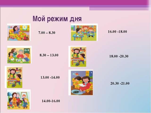 Мой режим дня 7.00 – 8.30 8.30 – 13.00 13.00 -14.00 14.00-16.00 16.00 -18.00...