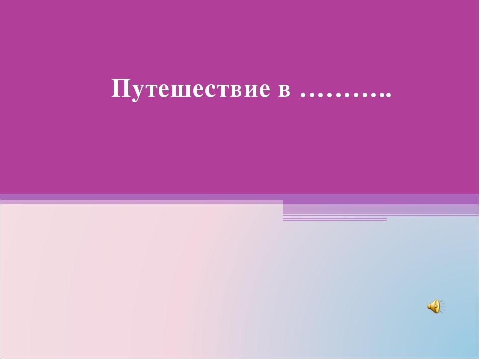 Путешествие в ……….. Учитель: ИоноваОльгВладимировна