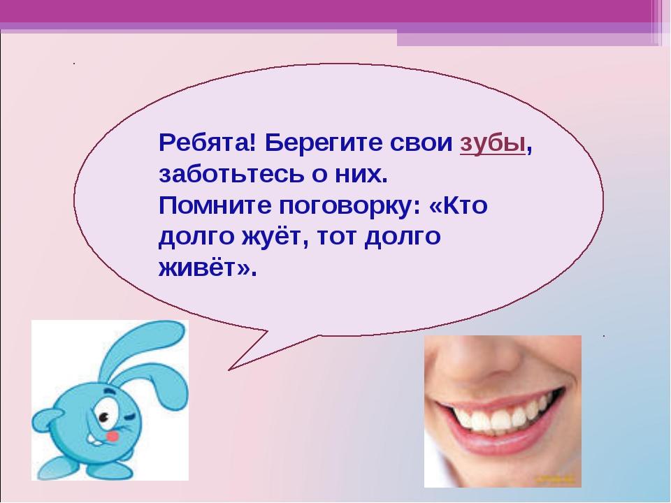 Ребята! Берегите свои зубы, заботьтесь о них. Помните поговорку: «Кто долго ж...