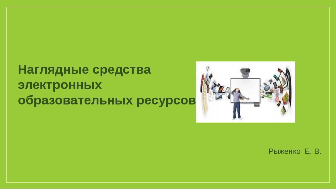 Наглядные средства электронных образовательных ресурсов Рыженко Е. В.